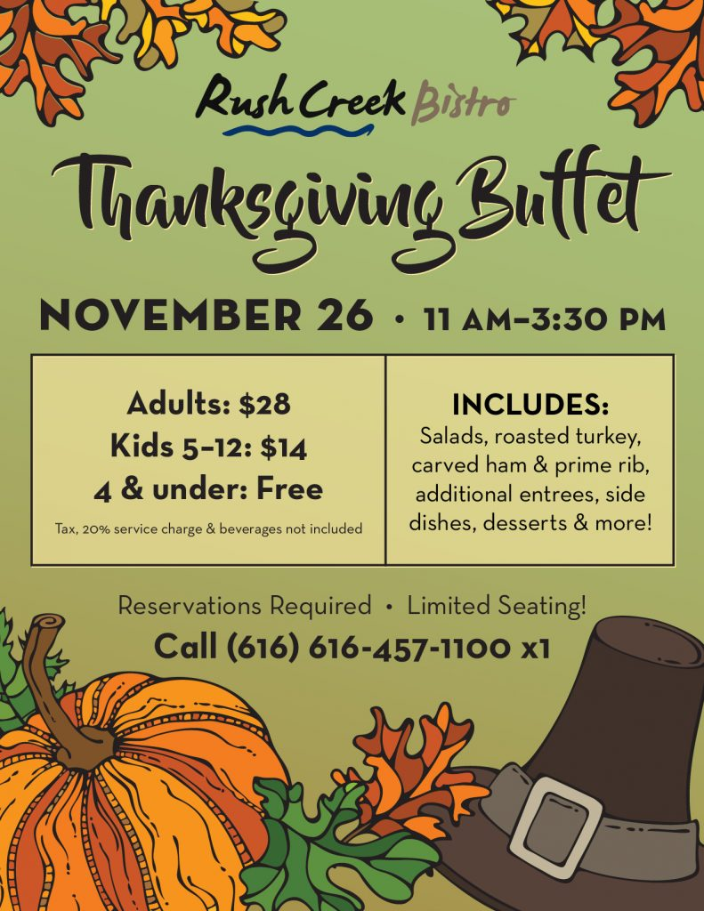 Let us handle the cooking this Thanksgiving! We'll be serving delicious salads, roasted turkey, hand carved ham & prime rib, additional entrees, side dishes, desserts & more at our annual Thanksgiving Buffet! Cost is $28 for Adults, $14 for Children 5-12, and Free for Children 4 & under (tax, 20% service charge & beverages not included). We have a limited number of reservations available due to the current Executive Order. Call 616-457-1100 x1 to make your reservation.