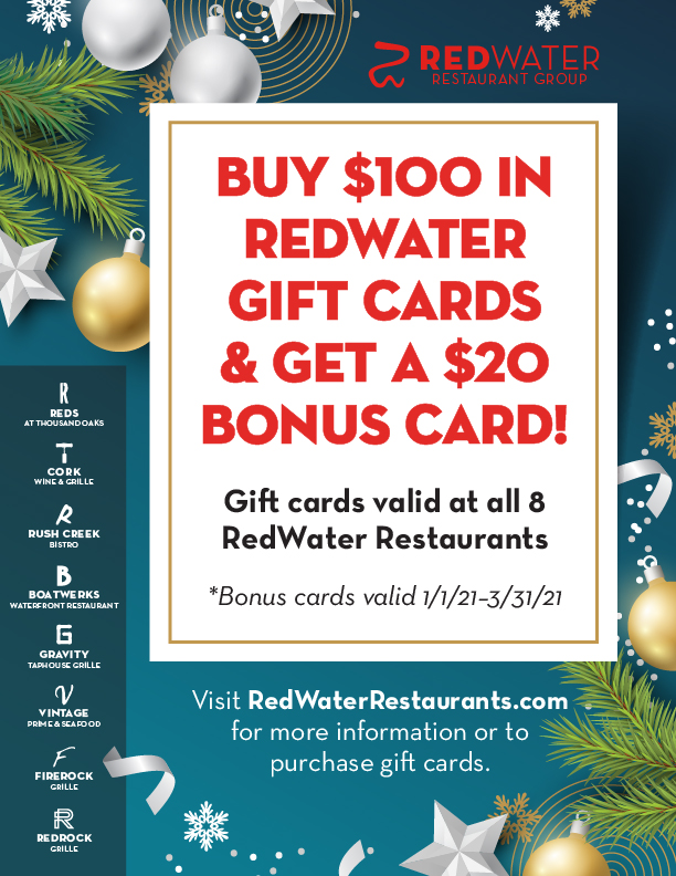 Gift cards are valid at all 8 RedWater Restaurants. Inquire at the host stand on your next visit, or go to RedWaterRestaurants.com for more information or to purchase gift cards. *Bonus cards valid 1/1/21–3/31/21